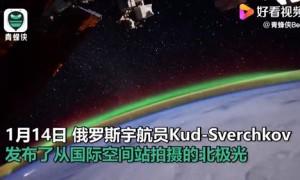 美翻了!俄宇航员太空拍下北极光 记录下迷人时刻
